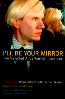 I'll Be Your Mirror - Selected Andy Warhol Interviews edited by Kenneth Goldsmith